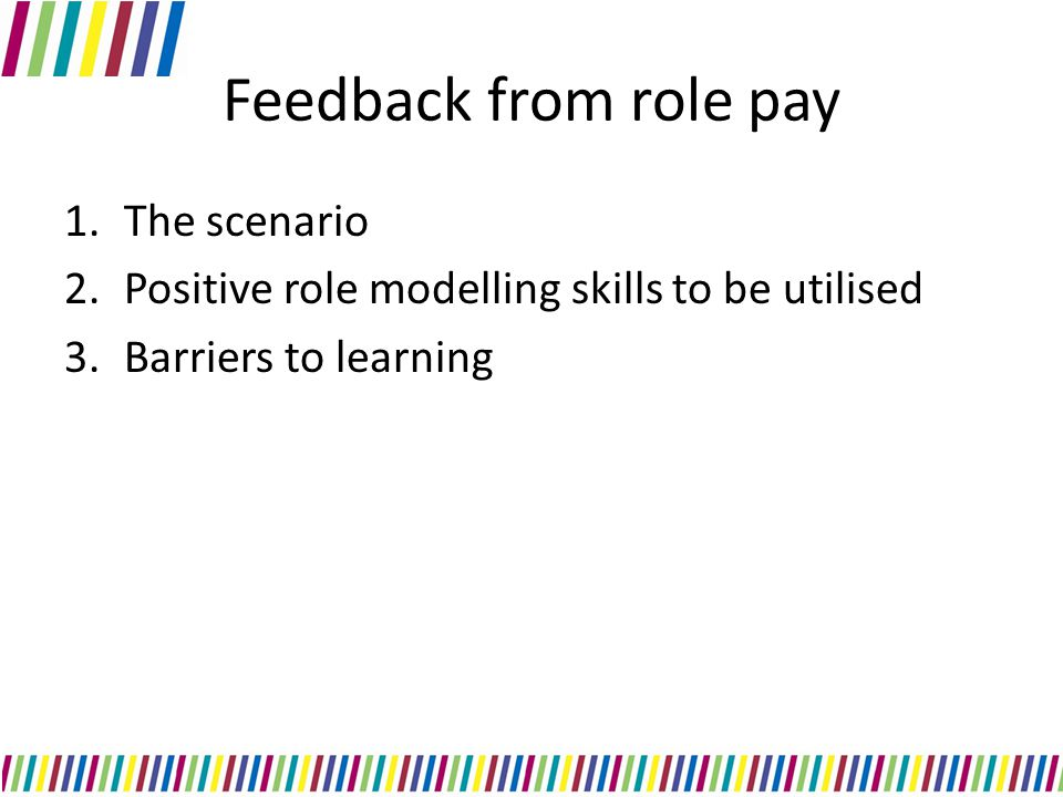 Feedback from role pay 1.The scenario 2.Positive role modelling skills to be utilised 3.Barriers to learning