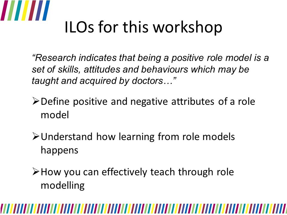 ILOs for this workshop Research indicates that being a positive role model is a set of skills, attitudes and behaviours which may be taught and acquired by doctors…  Define positive and negative attributes of a role model  Understand how learning from role models happens  How you can effectively teach through role modelling