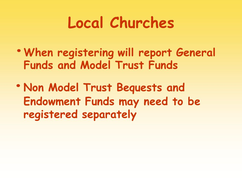 Local Churches When registering will report General Funds and Model Trust Funds Non Model Trust Bequests and Endowment Funds may need to be registered separately