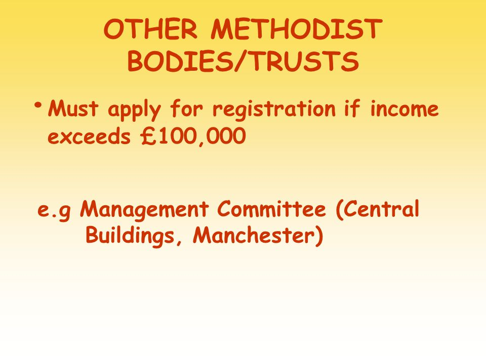 OTHER METHODIST BODIES/TRUSTS Must apply for registration if income exceeds £100,000 e.g Management Committee (Central Buildings, Manchester)