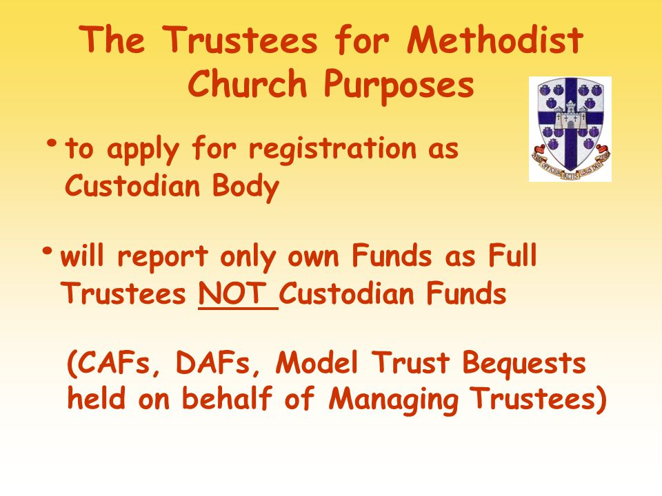 The Trustees for Methodist Church Purposes to apply for registration as Custodian Body will report only own Funds as Full Trustees NOT Custodian Funds (CAFs, DAFs, Model Trust Bequests held on behalf of Managing Trustees)