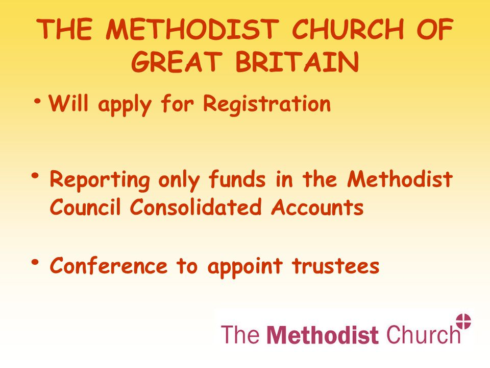 THE METHODIST CHURCH OF GREAT BRITAIN Will apply for Registration Reporting only funds in the Methodist Council Consolidated Accounts Conference to appoint trustees