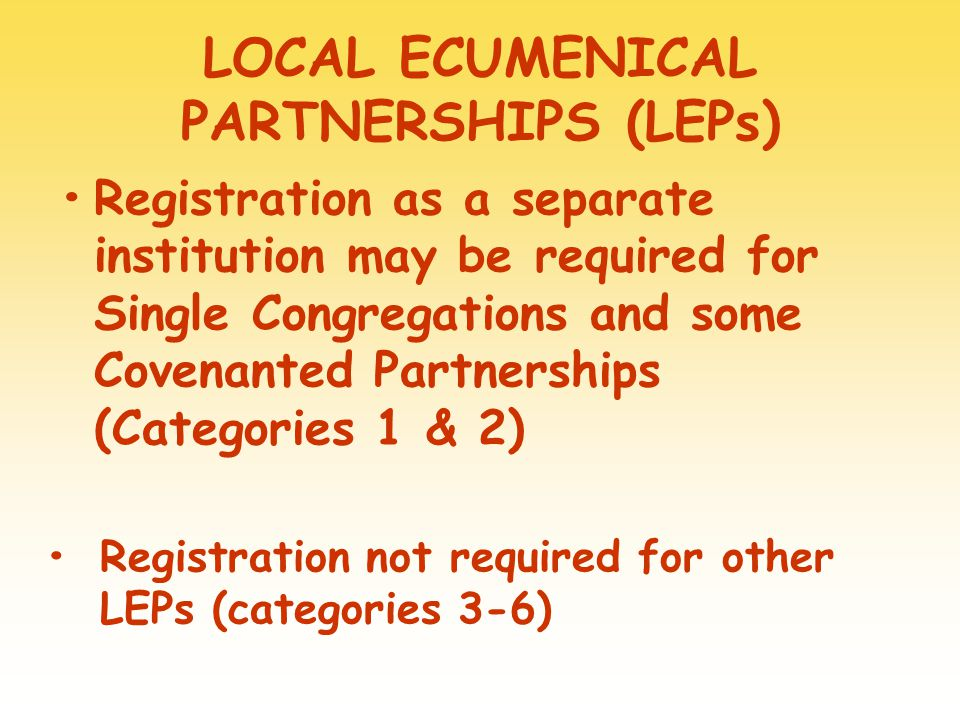 LOCAL ECUMENICAL PARTNERSHIPS (LEPs) Registration as a separate institution may be required for Single Congregations and some Covenanted Partnerships (Categories 1 & 2) Registration not required for other LEPs (categories 3-6)