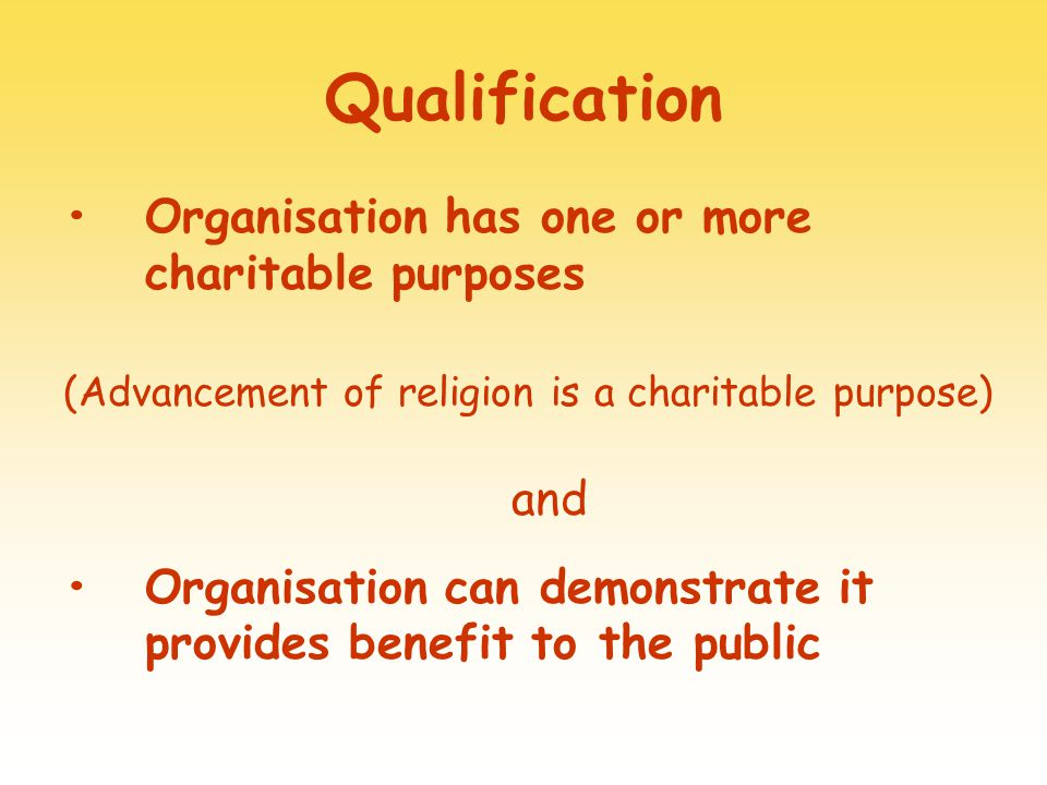 Qualification Organisation has one or more charitable purposes (Advancement of religion is a charitable purpose) and Organisation can demonstrate it provides benefit to the public