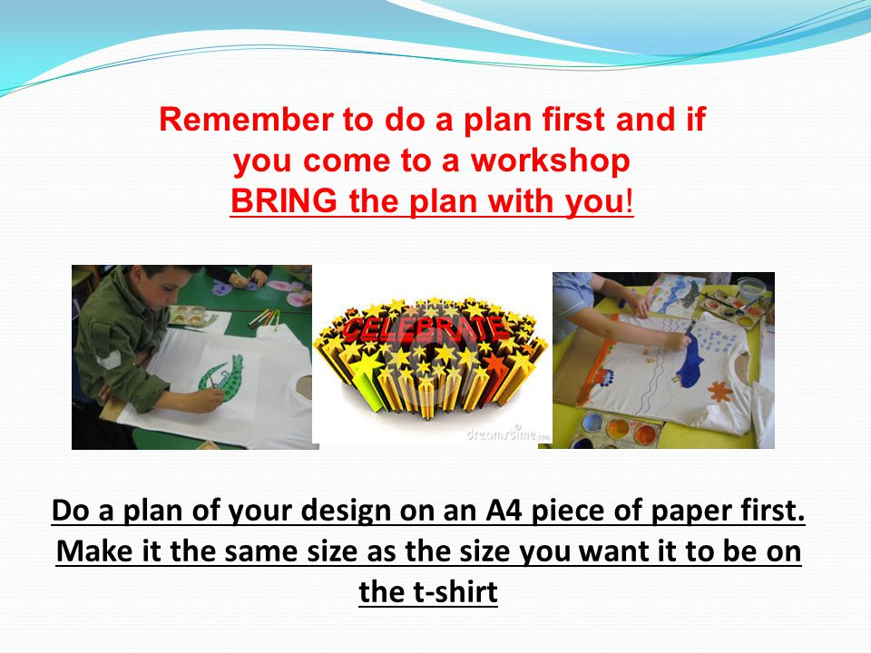 Remember to do a plan first and if you come to a workshop BRING the plan with you.