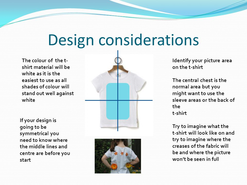 Design considerations If your design is going to be symmetrical you need to know where the middle lines and centre are before you start Identify your picture area on the t-shirt The central chest is the normal area but you might want to use the sleeve areas or the back of the t-shirt Try to imagine what the t-shirt will look like on and try to imagine where the creases of the fabric will be and where the picture won't be seen in full The colour of the t- shirt material will be white as it is the easiest to use as all shades of colour will stand out well against white