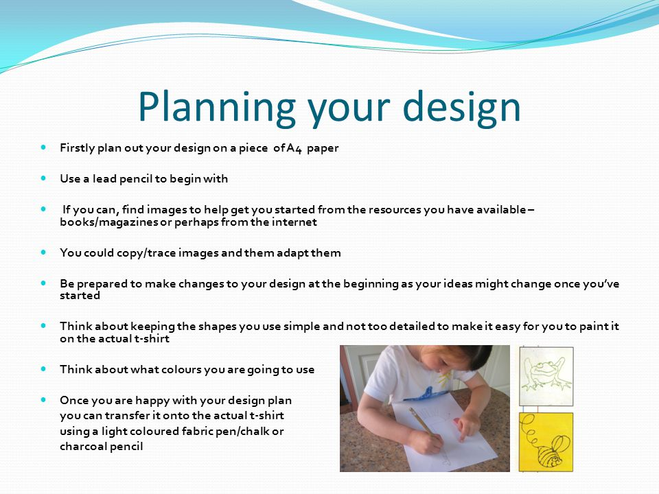 Planning your design Firstly plan out your design on a piece of A4 paper Use a lead pencil to begin with If you can, find images to help get you started from the resources you have available – books/magazines or perhaps from the internet You could copy/trace images and them adapt them Be prepared to make changes to your design at the beginning as your ideas might change once you've started Think about keeping the shapes you use simple and not too detailed to make it easy for you to paint it on the actual t-shirt Think about what colours you are going to use Once you are happy with your design plan you can transfer it onto the actual t-shirt using a light coloured fabric pen/chalk or charcoal pencil