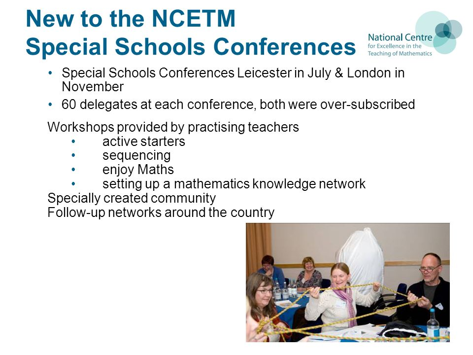 New to the NCETM Special Schools Conferences Special Schools Conferences Leicester in July & London in November 60 delegates at each conference, both were over-subscribed Workshops provided by practising teachers active starters sequencing enjoy Maths setting up a mathematics knowledge network Specially created community Follow-up networks around the country