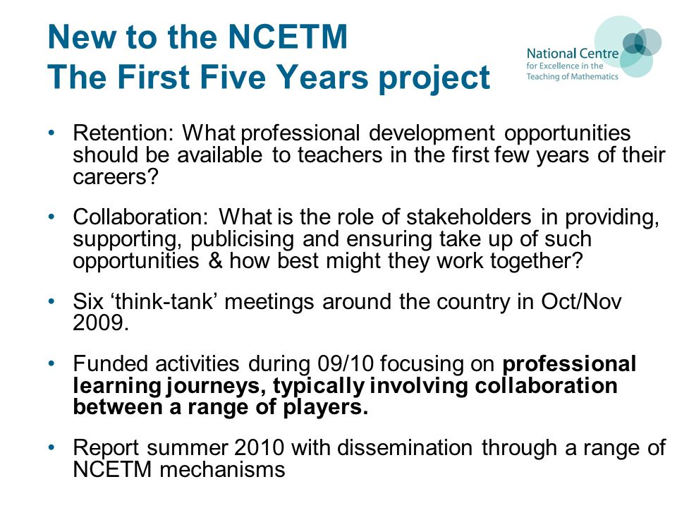 New to the NCETM The First Five Years project Retention: What professional development opportunities should be available to teachers in the first few years of their careers.