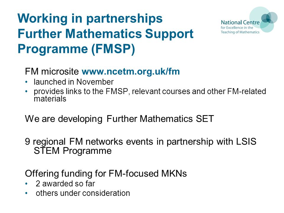 Working in partnerships Further Mathematics Support Programme (FMSP) FM microsite www.ncetm.org.uk/fm launched in November provides links to the FMSP, relevant courses and other FM-related materials We are developing Further Mathematics SET 9 regional FM networks events in partnership with LSIS STEM Programme Offering funding for FM-focused MKNs 2 awarded so far others under consideration