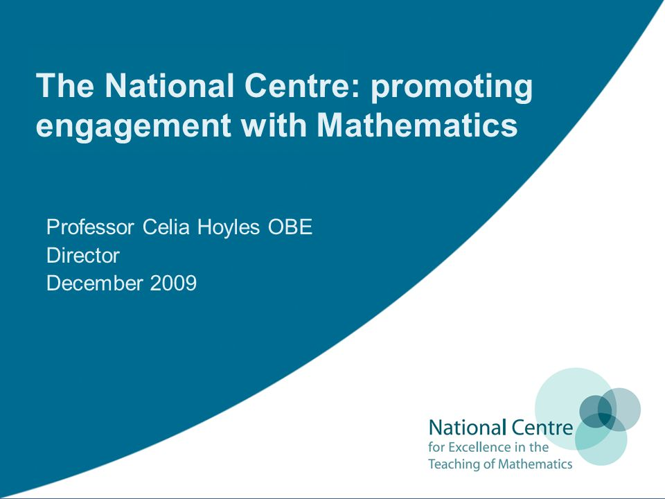 The National Centre: promoting engagement with Mathematics Professor Celia Hoyles OBE Director December 2009