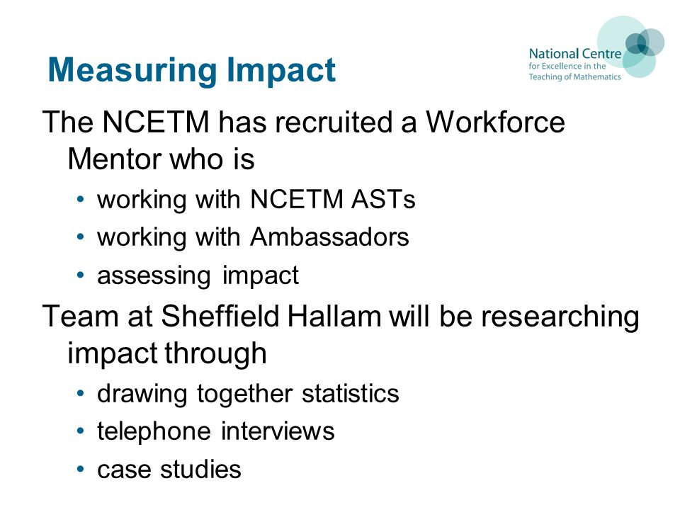Measuring Impact The NCETM has recruited a Workforce Mentor who is working with NCETM ASTs working with Ambassadors assessing impact Team at Sheffield Hallam will be researching impact through drawing together statistics telephone interviews case studies