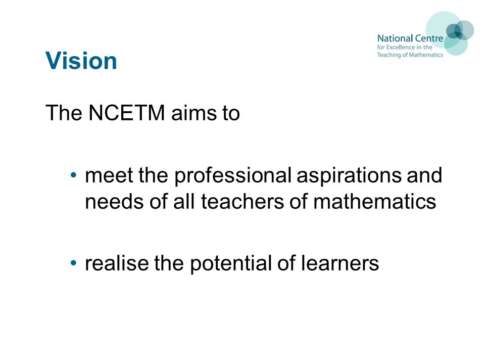 Vision The NCETM aims to meet the professional aspirations and needs of all teachers of mathematics realise the potential of learners