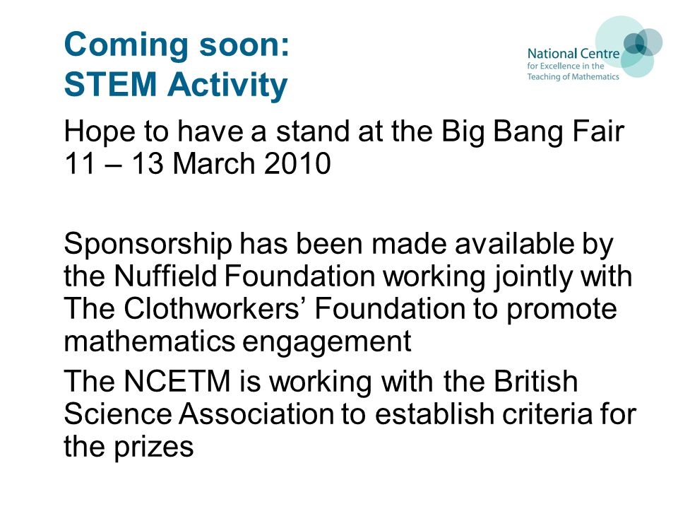 Coming soon: STEM Activity Hope to have a stand at the Big Bang Fair 11 – 13 March 2010 Sponsorship has been made available by the Nuffield Foundation working jointly with The Clothworkers' Foundation to promote mathematics engagement The NCETM is working with the British Science Association to establish criteria for the prizes