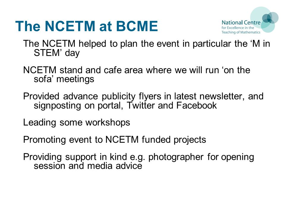 The NCETM at BCME The NCETM helped to plan the event in particular the 'M in STEM' day NCETM stand and cafe area where we will run 'on the sofa' meetings Provided advance publicity flyers in latest newsletter, and signposting on portal, Twitter and Facebook Leading some workshops Promoting event to NCETM funded projects Providing support in kind e.g.
