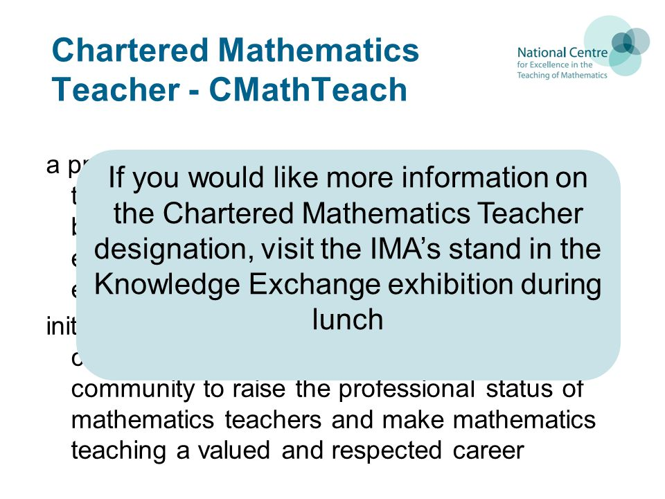 Chartered Mathematics Teacher - CMathTeach a professional qualification for mathematics teachers designed to reflect the balance between pedagogy & mathematics knowledge essential for mathematics teachers to motivate, enrich and inspire their students initiated and driven by the mathematics teaching community for the mathematics teaching community to raise the professional status of mathematics teachers and make mathematics teaching a valued and respected career If you would like more information on the Chartered Mathematics Teacher designation, visit the IMA's stand in the Knowledge Exchange exhibition during lunch