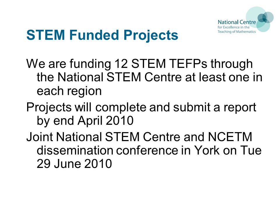 STEM Funded Projects We are funding 12 STEM TEFPs through the National STEM Centre at least one in each region Projects will complete and submit a report by end April 2010 Joint National STEM Centre and NCETM dissemination conference in York on Tue 29 June 2010