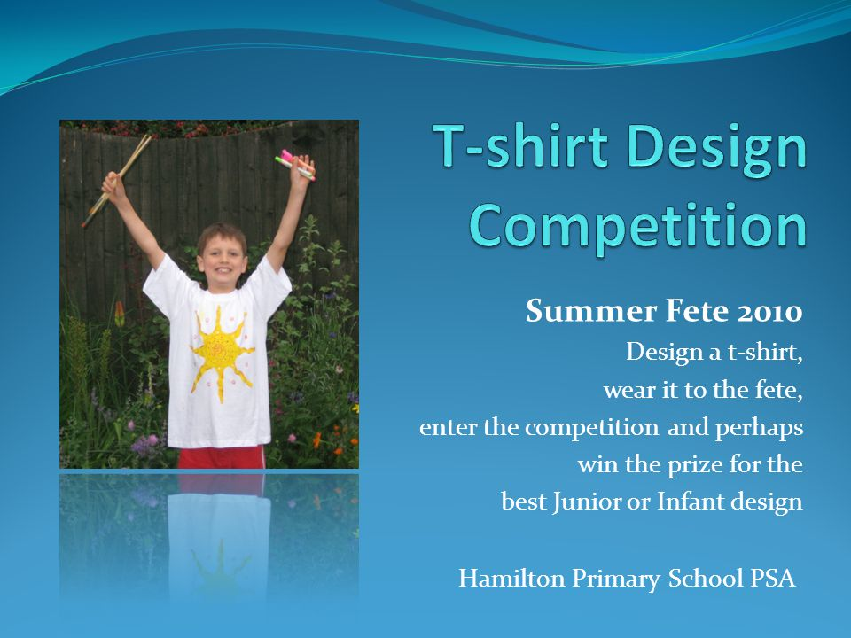Summer Fete 2010 Design a t-shirt, wear it to the fete, enter the competition and perhaps win the prize for the best Junior or Infant design Hamilton Primary School PSA