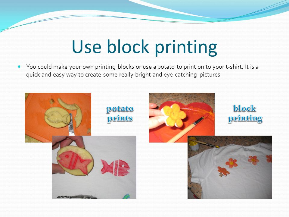 Use block printing You could make your own printing blocks or use a potato to print on to your t-shirt.