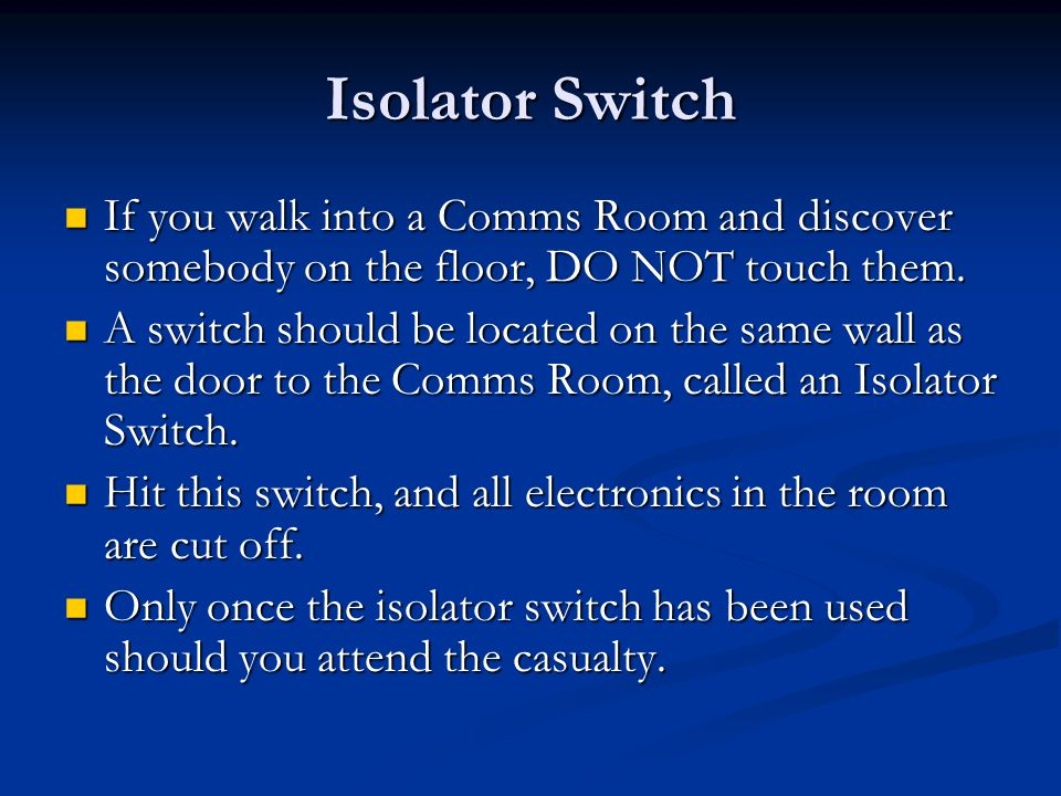 Isolator Switch If you walk into a Comms Room and discover somebody on the floor, DO NOT touch them. If you walk into a Comms Room and discover somebo