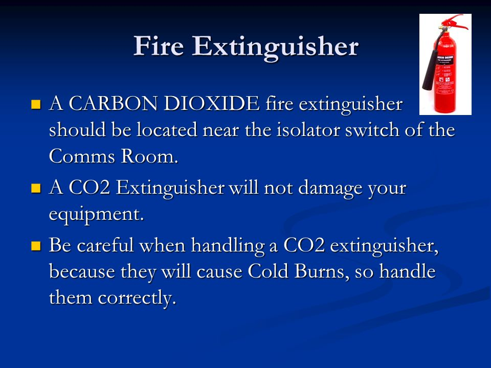 Fire Extinguisher A CARBON DIOXIDE fire extinguisher should be located near the isolator switch of the Comms Room. A CARBON DIOXIDE fire extinguisher