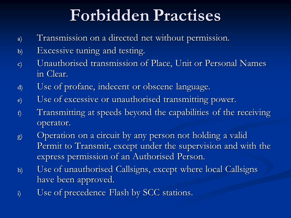 Forbidden Practises a) Transmission on a directed net without permission. b) Excessive tuning and testing. c) Unauthorised transmission of Place, Unit