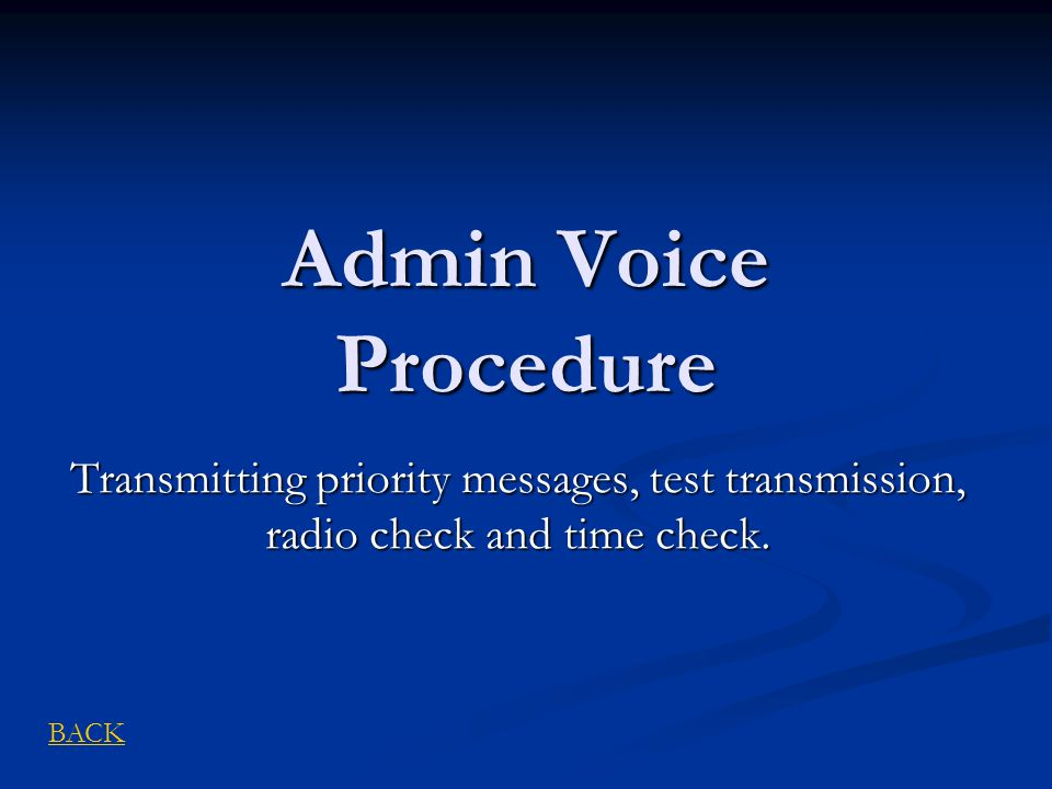 Admin Voice Procedure Transmitting priority messages, test transmission, radio check and time check. BACK