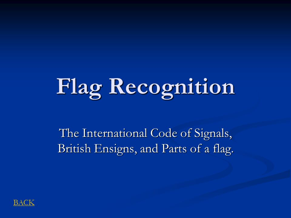 Flag Recognition The International Code of Signals, British Ensigns, and Parts of a flag. BACK
