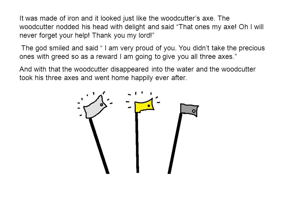It was made of iron and it looked just like the woodcutter's axe.