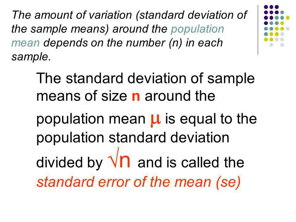 The amount of variation (standard deviation of the sample means) around the population mean depends on the number (n) in each sample.