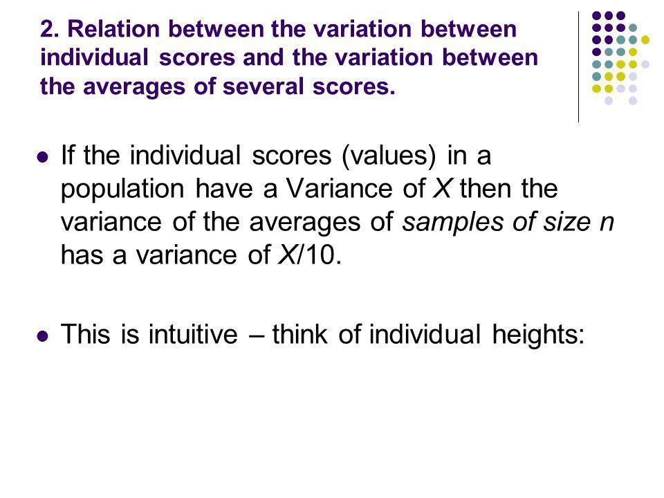 2. Relation between the variation between individual scores and the variation between the averages of several scores. If the individual scores (values