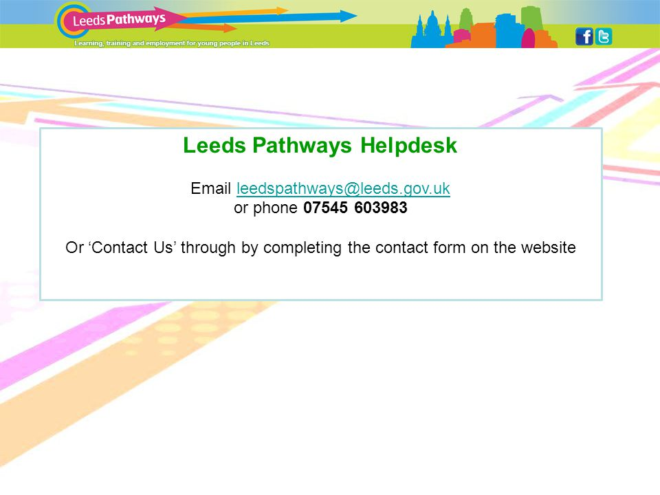 Leeds Pathways Helpdesk Email leedspathways@leeds.gov.ukleedspathways@leeds.gov.uk or phone 07545 603983 Or 'Contact Us' through by completing the contact form on the website