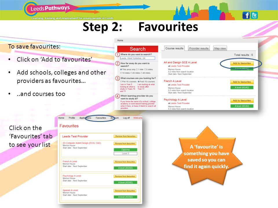 Step 2:Favourites To save favourites: Click on 'Add to favourites' Add schools, colleges and other providers as favourites…..and courses too Click on the 'Favourites' tab to see your list A 'favourite' is something you have saved so you can find it again quickly.