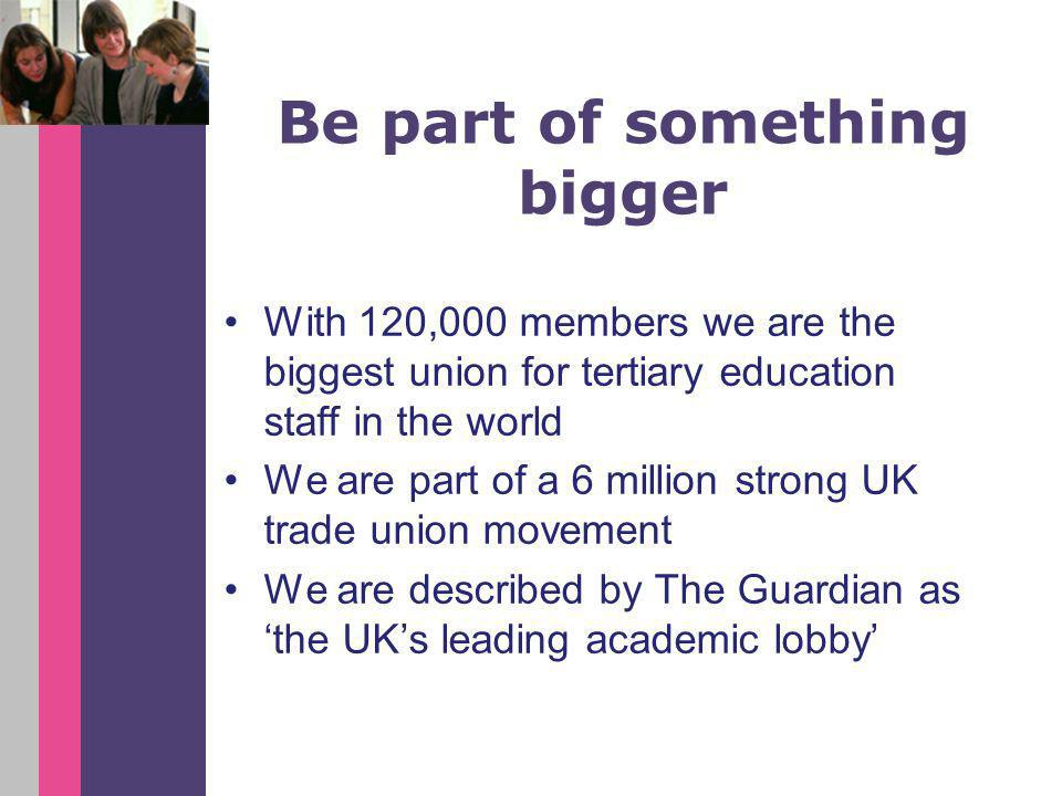 Be part of something bigger With 120,000 members we are the biggest union for tertiary education staff in the world We are part of a 6 million strong UK trade union movement We are described by The Guardian as 'the UK's leading academic lobby'