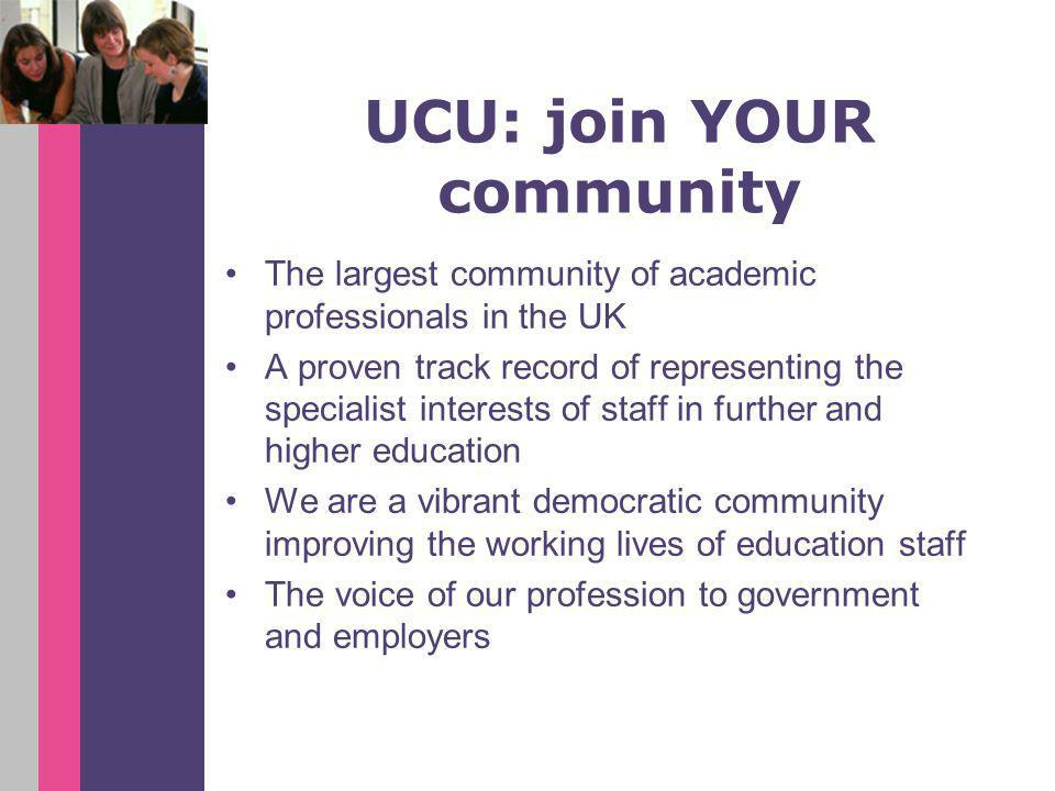UCU: join YOUR community The largest community of academic professionals in the UK A proven track record of representing the specialist interests of staff in further and higher education We are a vibrant democratic community improving the working lives of education staff The voice of our profession to government and employers