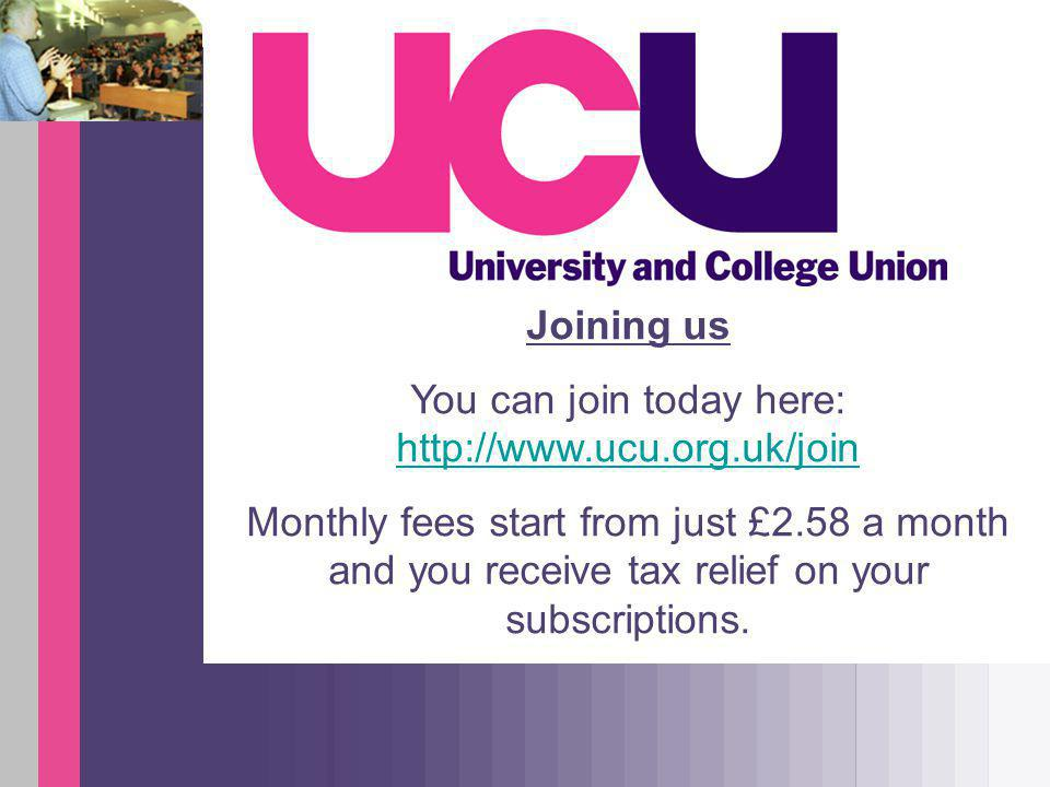 Joining us You can join today here: http://www.ucu.org.uk/join http://www.ucu.org.uk/join Monthly fees start from just £2.58 a month and you receive tax relief on your subscriptions.