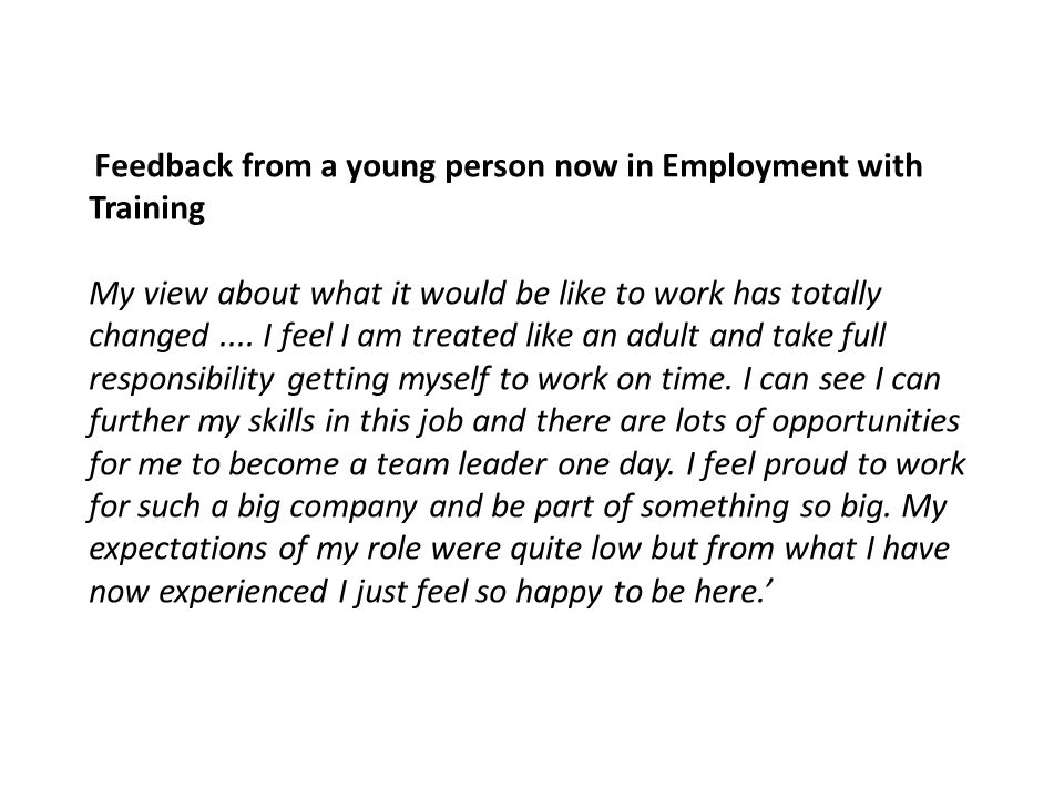 Feedback from a young person now in Employment with Training My view about what it would be like to work has totally changed....