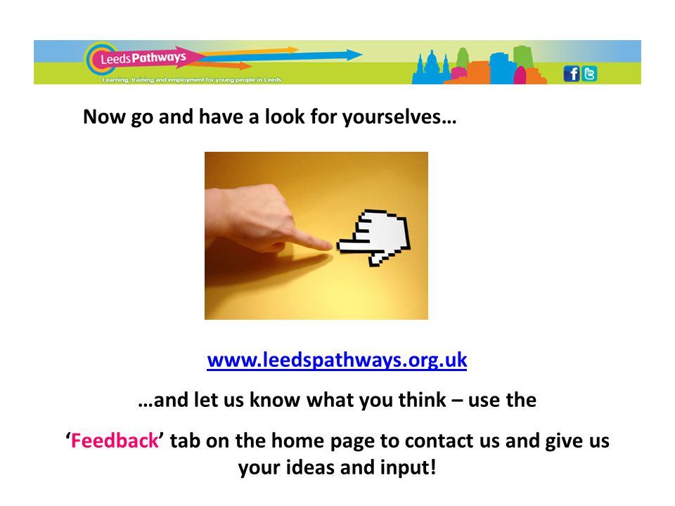 Now go and have a look for yourselves… www.leedspathways.org.uk …and let us know what you think – use the 'Feedback' tab on the home page to contact u
