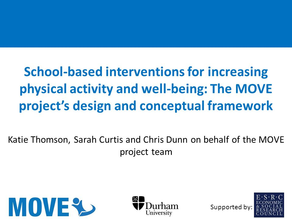 School-based interventions for increasing physical activity and well-being: The MOVE project's design and conceptual framework Katie Thomson, Sarah Curtis and Chris Dunn on behalf of the MOVE project team Supported by: