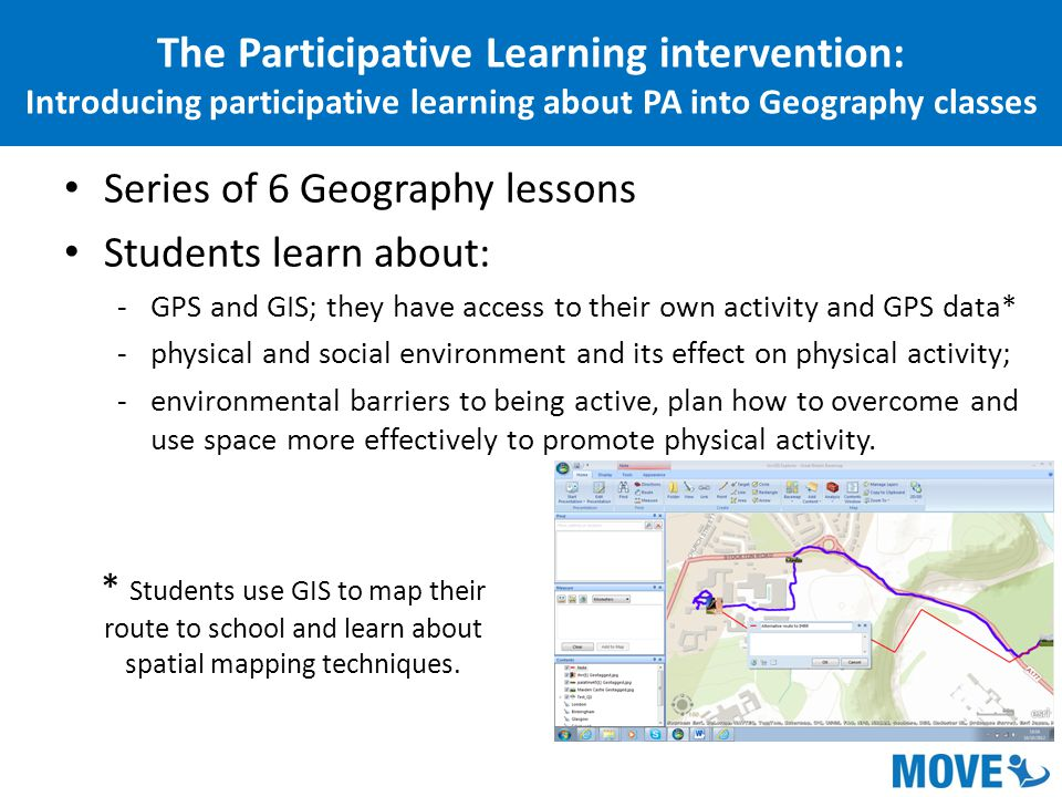 Series of 6 Geography lessons Students learn about: -GPS and GIS; they have access to their own activity and GPS data* -physical and social environment and its effect on physical activity; -environmental barriers to being active, plan how to overcome and use space more effectively to promote physical activity.