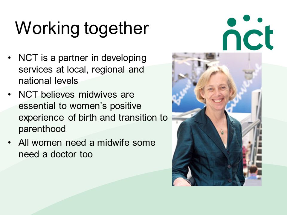 Working together NCT is a partner in developing services at local, regional and national levels NCT believes midwives are essential to women's positive experience of birth and transition to parenthood All women need a midwife some need a doctor too