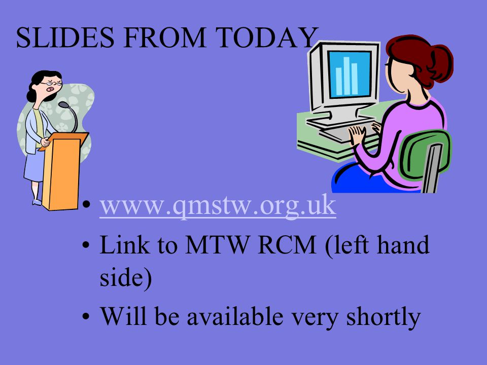 SLIDES FROM TODAY www.qmstw.org.uk Link to MTW RCM (left hand side) Will be available very shortly