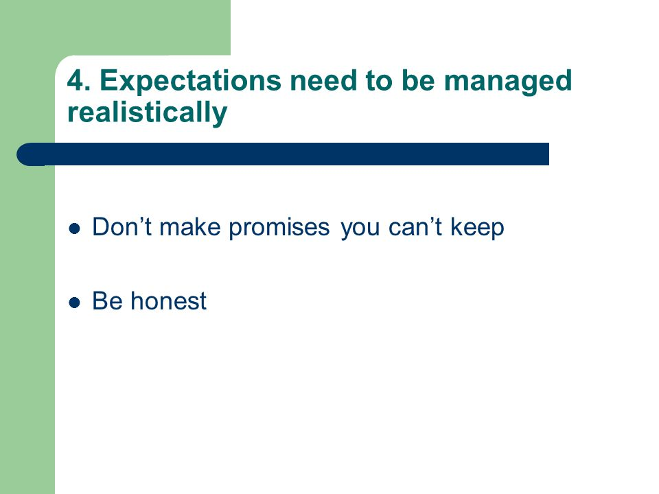 4. Expectations need to be managed realistically Don't make promises you can't keep Be honest