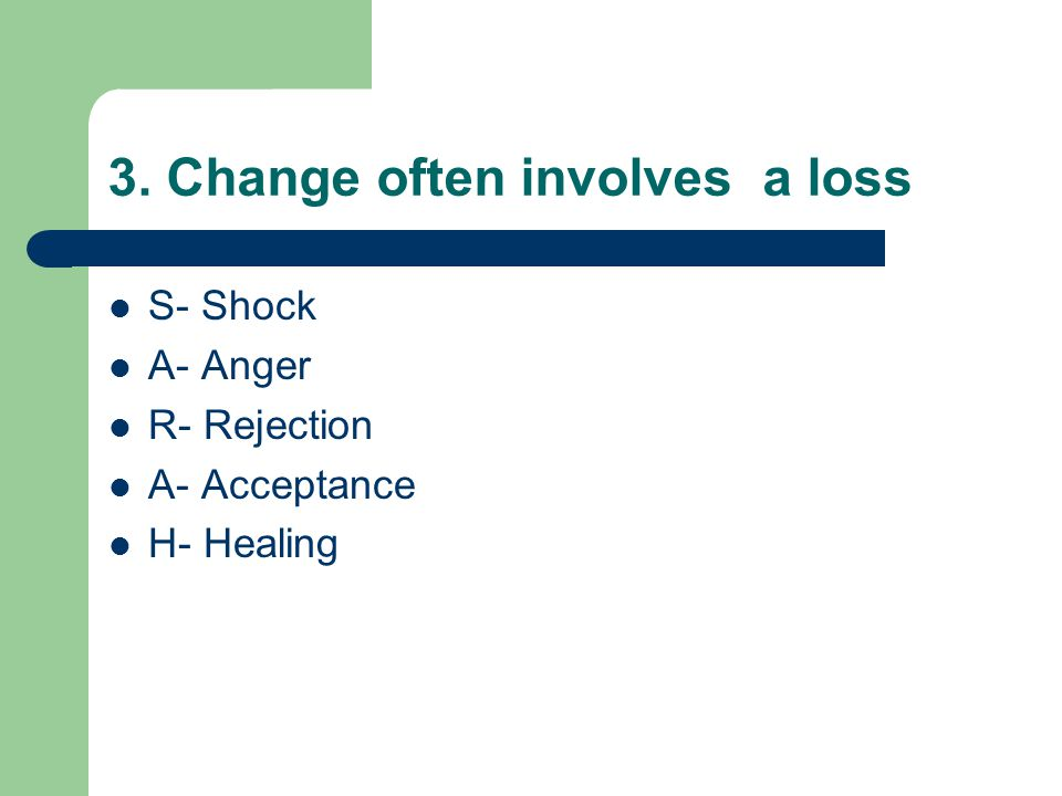 3. Change often involves a loss S- Shock A- Anger R- Rejection A- Acceptance H- Healing