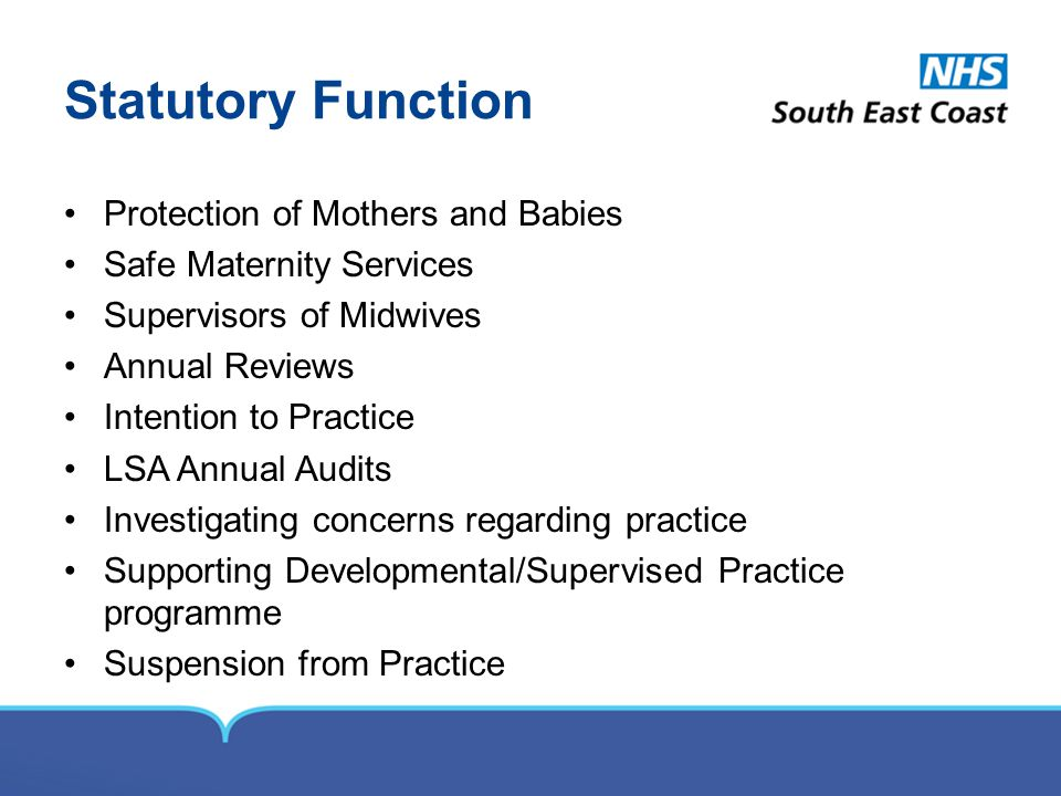 Statutory Function Protection of Mothers and Babies Safe Maternity Services Supervisors of Midwives Annual Reviews Intention to Practice LSA Annual Audits Investigating concerns regarding practice Supporting Developmental/Supervised Practice programme Suspension from Practice
