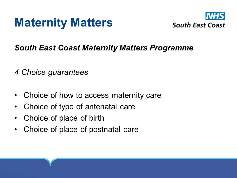Maternity Matters South East Coast Maternity Matters Programme 4 Choice guarantees Choice of how to access maternity care Choice of type of antenatal care Choice of place of birth Choice of place of postnatal care