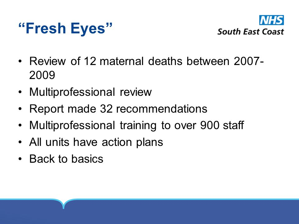Fresh Eyes Review of 12 maternal deaths between 2007- 2009 Multiprofessional review Report made 32 recommendations Multiprofessional training to over 900 staff All units have action plans Back to basics
