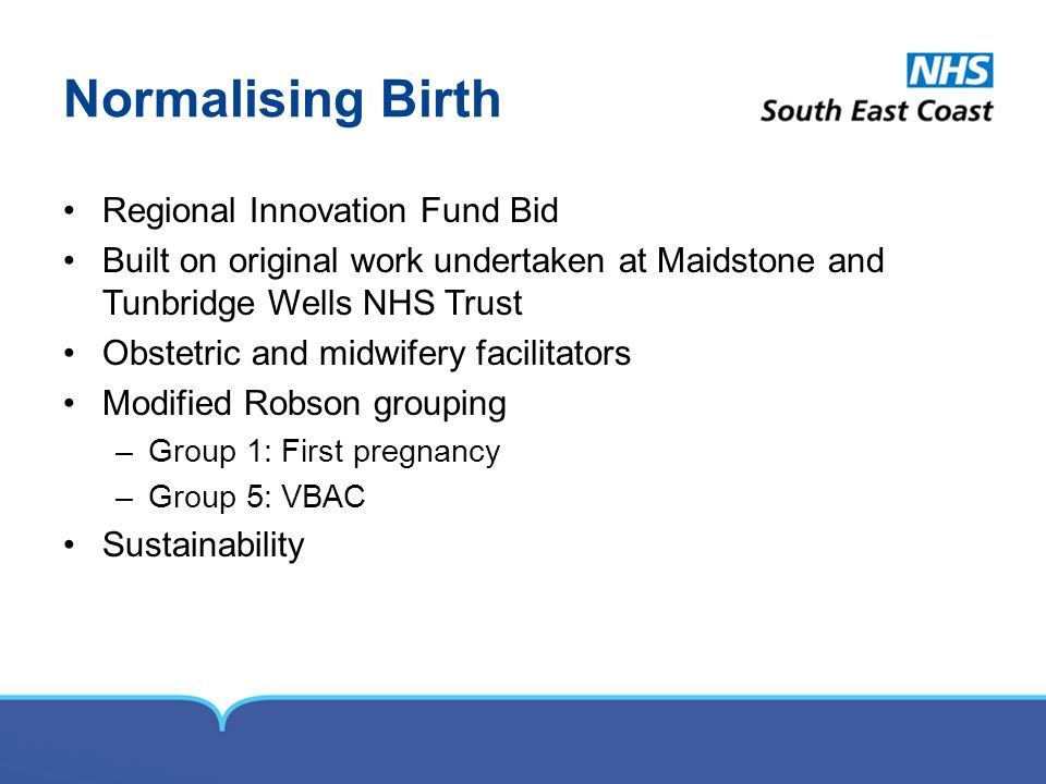 Normalising Birth Regional Innovation Fund Bid Built on original work undertaken at Maidstone and Tunbridge Wells NHS Trust Obstetric and midwifery fa