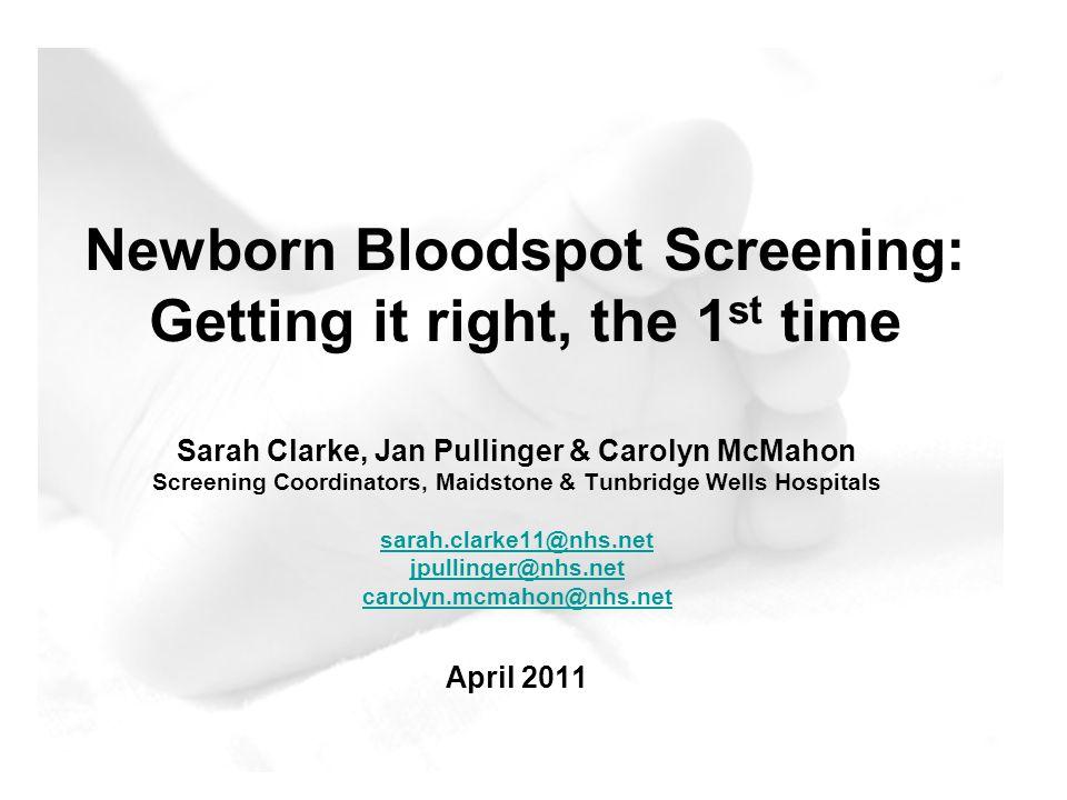 Newborn Bloodspot Screening: Getting it right, the 1 st time Sarah Clarke, Jan Pullinger & Carolyn McMahon Screening Coordinators, Maidstone & Tunbridge Wells Hospitals sarah.clarke11@nhs.net jpullinger@nhs.net carolyn.mcmahon@nhs.net April 2011