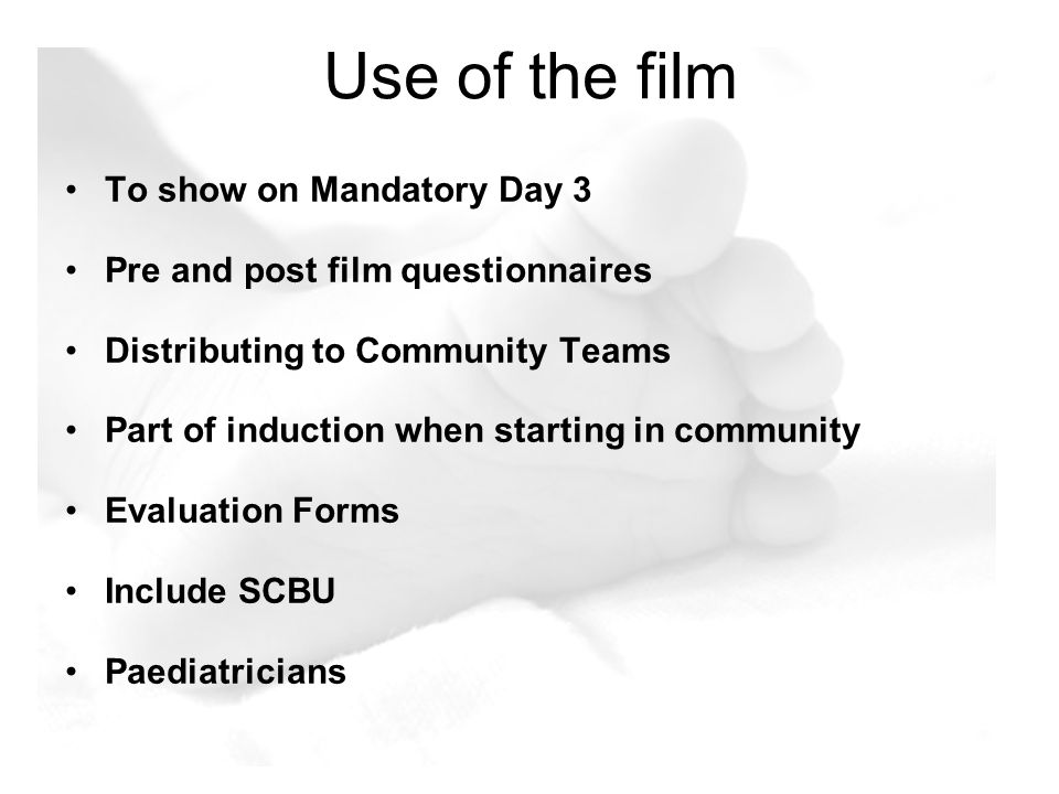 Use of the film To show on Mandatory Day 3 Pre and post film questionnaires Distributing to Community Teams Part of induction when starting in communi